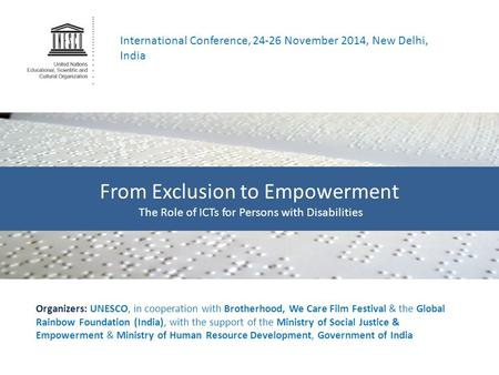 International Conference, 24-26 November 2014, New Delhi, India From Exclusion to Empowerment The Role of ICTs for Persons with Disabilities Organizers: