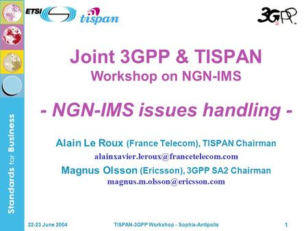 22-23 June 2004TISPAN-3GPP Workshop - Sophia-Antipolis 1 Joint 3GPP & TISPAN Workshop on NGN-IMS - NGN-IMS issues handling - Alain Le Roux (France Telecom),