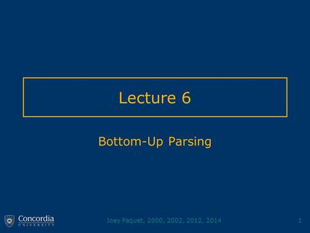 Joey Paquet, 2000, 2002, 2012, 20141 Lecture 6 Bottom-Up Parsing.