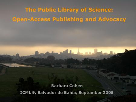 The Public Library of Science: Open-Access Publishing and Advocacy Barbara Cohen ICML 9, Salvador de Bahia, September 2005.