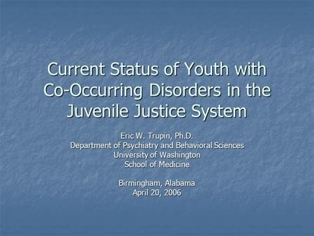 Current Status of Youth with Co-Occurring Disorders in the Juvenile Justice System Eric W. Trupin, Ph.D. Department of Psychiatry and Behavioral Sciences.