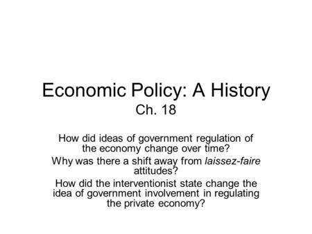 Economic Policy: A History Ch. 18 How did ideas of government regulation of the economy change over time? Why was there a shift away from laissez-faire.