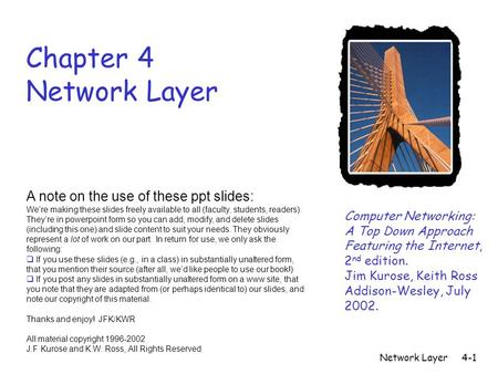 Network Layer4-1 Chapter 4 Network Layer Computer Networking: A Top Down Approach Featuring the Internet, 2 nd edition. Jim Kurose, Keith Ross Addison-Wesley,
