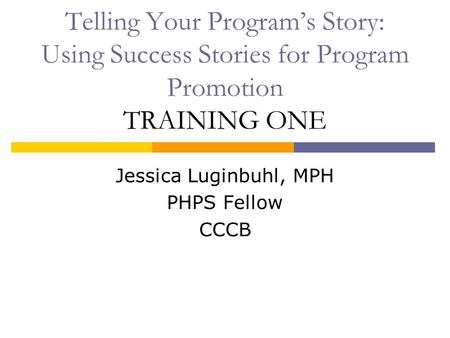 Telling Your Program's Story: Using Success Stories for Program Promotion TRAINING ONE Jessica Luginbuhl, MPH PHPS Fellow CCCB.
