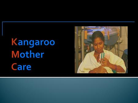 Describe  When and how to use Kangaroo mother-care  The procedure and benefits of KMC  How to assist and support a mother using kangaroo mother-care.