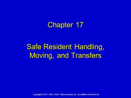 Copyright © 2011, 2007, 2003, 1999 by Mosby, Inc., an affiliate of Elsevier Inc. Chapter 17 Safe Resident Handling, Moving, and Transfers.