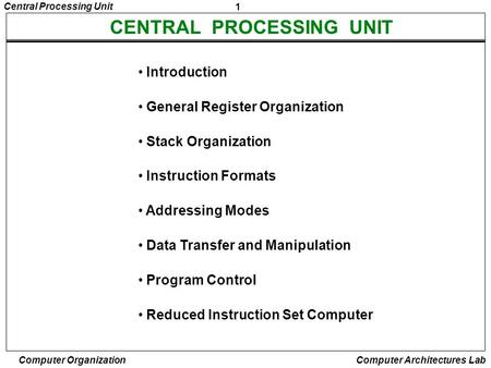 1 Central Processing Unit <strong>Computer</strong> Organization <strong>Computer</strong> Architectures Lab CENTRAL PROCESSING UNIT Introduction General Register Organization Stack Organization.