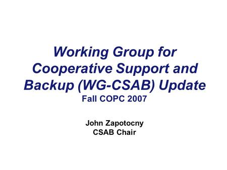 Working Group for Cooperative Support and Backup (WG-CSAB) Update Fall COPC 2007 John Zapotocny CSAB Chair.