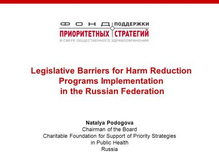 Natalya Podogova Chairman of the Board Charitable Foundation for Support of Priority Strategies in Public Health Russia Legislative Barriers for Harm Reduction.