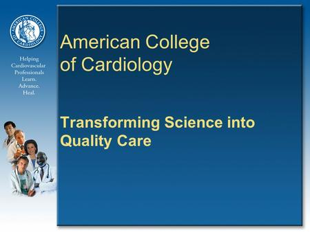 American College of Cardiology Transforming Science into Quality Care.