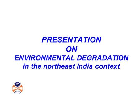 PRESENTATION ON ENVIRONMENTAL DEGRADATION in the northeast India context.