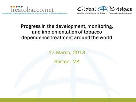 1 Progress in the development, monitoring, and implementation of tobacco dependence treatment around the world 13 March, 2013 Boston, MA.