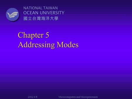 NATIONAL TAIWAN OCEAN UNIVERSITY 國立台灣海洋大學 2002/4/8 Microcomputers and Microprocessors Chapter 5 Addressing Modes.