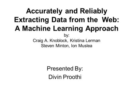 Accurately and Reliably Extracting Data from the Web: A Machine Learning Approach by: Craig A. Knoblock, Kristina Lerman Steven Minton, Ion Muslea Presented.