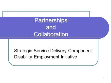 1 Partnerships and Collaboration Strategic Service Delivery Component Disability Employment Initiative.