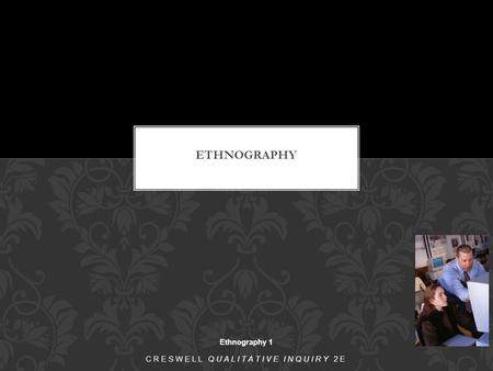 Ethnography 1 CRESWELL QUALITATIVE INQUIRY 2E. The purpose of ethnography is to describe and interpret the shared and learned patterns of values, behaviors,