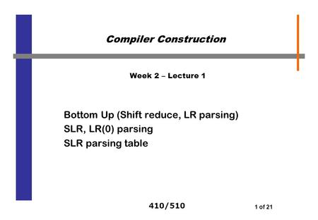 410/510 1 of 21 Week 2 – Lecture 1 Bottom Up (Shift reduce, LR parsing) SLR, LR(0) parsing SLR parsing table Compiler Construction.