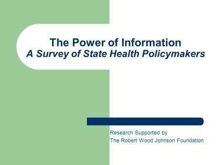 The Power of Information A Survey of State Health Policymakers Research Supported by The Robert Wood Johnson Foundation.