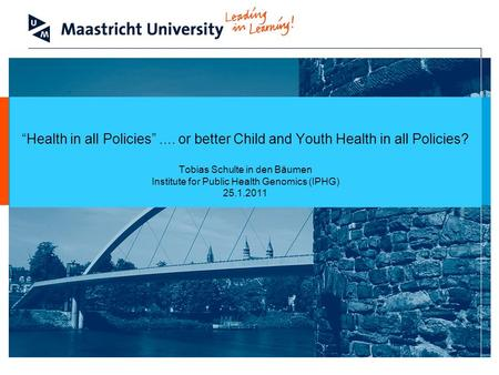 "Welcome At Maastricht University ""Health in all Policies"".... or better Child and Youth Health in all Policies? Tobias Schulte in den Bäumen Institute."