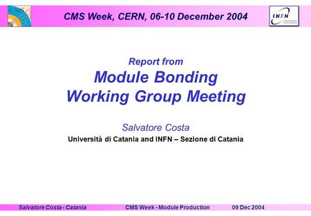 CMS Week, CERN, 06-10 December 2004 09 Dec 2004CMS Week - Module ProductionSalvatore Costa - Catania Report from Module Bonding Working Group Meeting Salvatore.