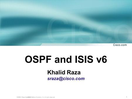 1 © 2001, Cisco Systems, Inc. All rights reserved.© 2003, Cisco Systems, Inc. OSPF and ISIS v6 Khalid Raza