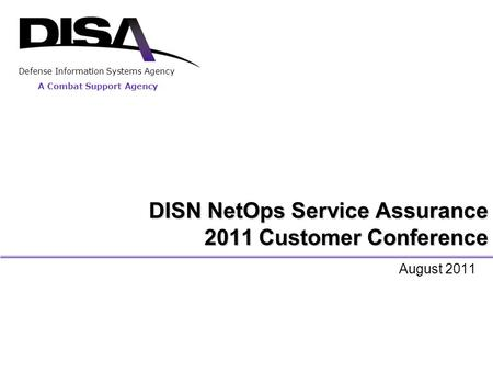 A Combat Support Agency Defense Information Systems Agency DISN NetOps Service Assurance 2011 Customer Conference August 2011.