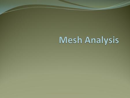 Objective of Lecture Provide step-by-step instructions for mesh analysis, which is a method to calculate voltage drops and mesh currents that flow around.