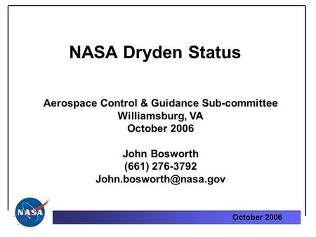 October 2006 NASA Dryden Status Aerospace Control & Guidance Sub-committee Williamsburg, VA October 2006 John Bosworth (661) 276-3792