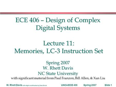 Spring 2007W. Rhett Davis with slight modification by Dean Brock UNCA ECE 406Slide 1 ECE 406 – Design of Complex Digital Systems Lecture 11: Memories,