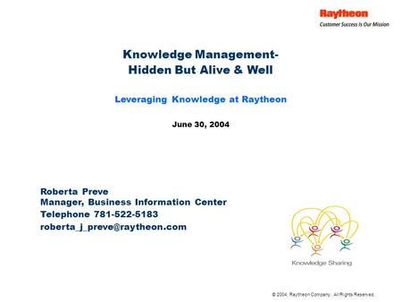 © 2004, Raytheon Company. All Rights Reserved. Knowledge Management- Hidden But Alive & Well Leveraging Knowledge at Raytheon June 30, 2004 Roberta Preve.
