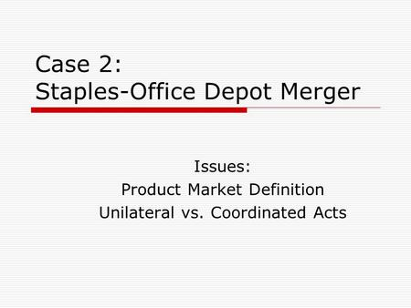 Case 2: Staples-Office Depot Merger Issues: Product Market Definition Unilateral vs. Coordinated Acts.
