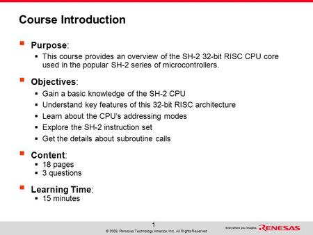 © 2009, Renesas Technology America, Inc., All Rights Reserved 1 Course Introduction  Purpose:  This course provides an overview of the SH-2 32-bit RISC.