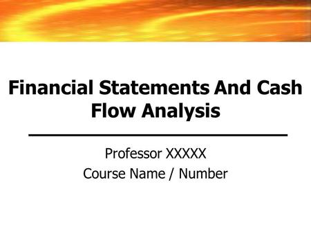 Financial Statements And Cash Flow Analysis Professor XXXXX Course Name / Number.