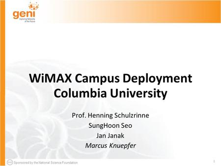Sponsored by the National Science Foundation 1 WiMAX Campus Deployment Columbia University Prof. Henning Schulzrinne SungHoon Seo Jan Janak Marcus Knuepfer.