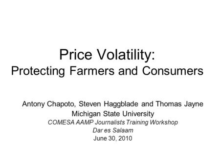Price Volatility: Protecting Farmers and Consumers Antony Chapoto, Steven Haggblade and Thomas Jayne Michigan State University COMESA AAMP Journalists.
