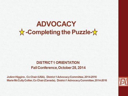 ADVOCACY -Completing the Puzzle- DISTRICT 1 ORIENTATION Fall Conference, October 25, 2014 JoAnn Higgins, Co Chair (USA), District 1 Advocacy Committee,