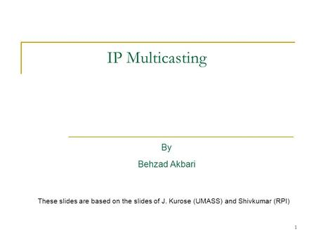 1 IP Multicasting By Behzad Akbari These slides are based on the slides of J. Kurose (UMASS) and Shivkumar (RPI)