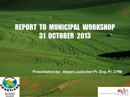 Presentation by: Alwyn Laubscher Pr. Eng. Pr. CPM REPORT TO MUNICIPAL WORKSHOP 31 OCTOBER 2013.
