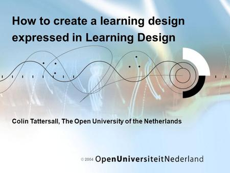 © 2004 How to create a learning design expressed in Learning Design Colin Tattersall, The Open University of the Netherlands.