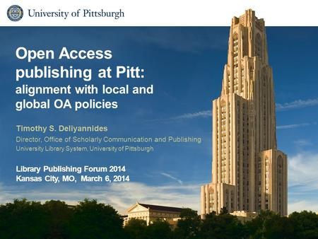 Open Access publishing at Pitt: alignment with local and global OA policies Timothy S. Deliyannides Director, Office of Scholarly Communication and Publishing.