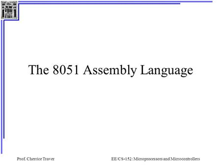 Prof. Cherrice TraverEE/CS-152: Microprocessors and Microcontrollers The 8051 Assembly Language.
