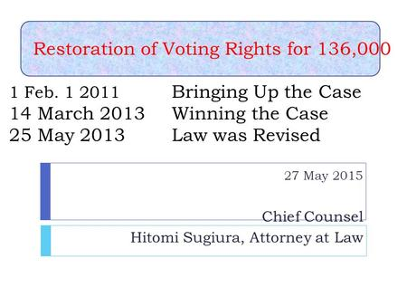 Restoration of Voting Rights for 136,000 1 Feb. 1 2011 Bringing Up the Case 14 March 2013 Winning the Case 25 May 2013 Law was Revised 27 May 2015 Chief.