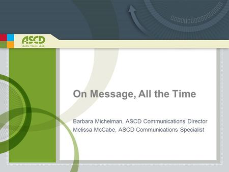 On Message, All the Time Barbara Michelman, ASCD Communications Director Melissa McCabe, ASCD Communications Specialist.