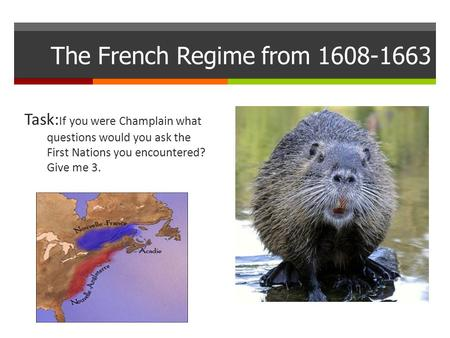 The French Regime from 1608-1663 Task: If you were Champlain what questions would you ask the First Nations you encountered? Give me 3.