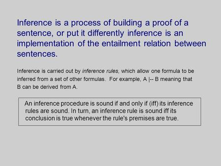 Inference is a process of building a proof of a sentence, or put it differently inference is an implementation of the entailment relation between sentences.