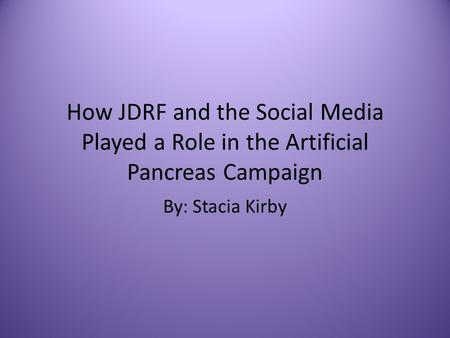 How JDRF and the Social Media Played a Role in the Artificial Pancreas Campaign By: Stacia Kirby.