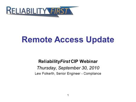 1 Remote Access Update ReliabilityFirst CIP Webinar Thursday, September 30, 2010 Lew Folkerth, Senior Engineer - Compliance.