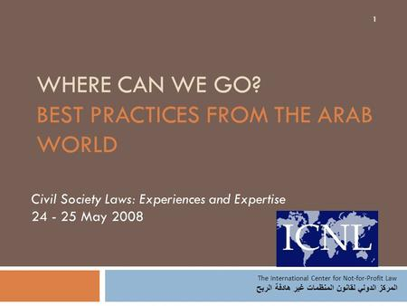 WHERE CAN WE GO? BEST PRACTICES FROM THE ARAB WORLD Civil Society Laws: Experiences and Expertise 24 - 25 May 2008 The International Center for Not-for-Profit.