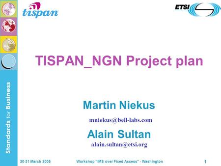 30-31 March 2005 Workshop IMS over Fixed Access - Washington 1 TISPAN_NGN Project plan Martin Niekus Alain Sultan