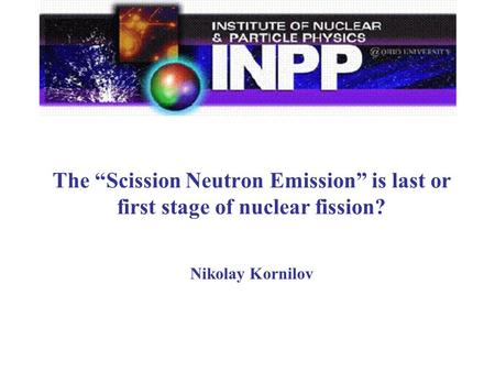 "The ""Scission Neutron Emission"" is last or first stage of nuclear fission? Nikolay Kornilov."